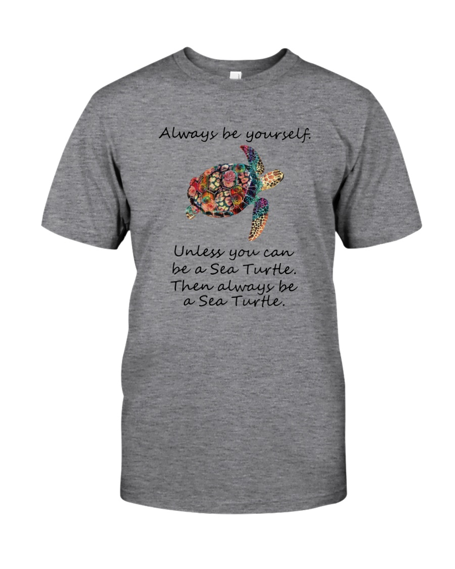 UNLESS YOU CAN BE A SEA TURTLE BE A SEA TURTLE Classic T-Shirt