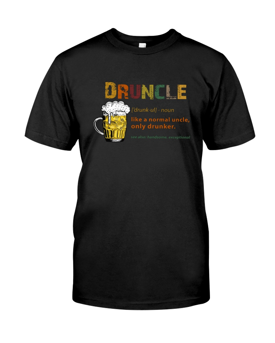 DRUNCLE LIKE A NORMAL UNCLE ONLY DRUNKER Classic T-Shirt