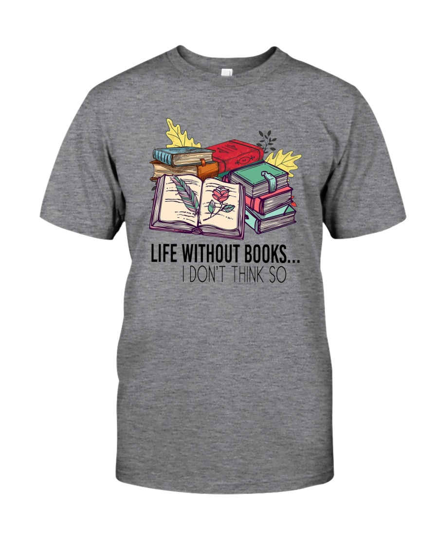 LIFE WITHOUT BOOKS I DON'T THINK SO Classic T-Shirt