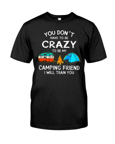 You Don't Have To Be Crazy To Be My Camping Friend