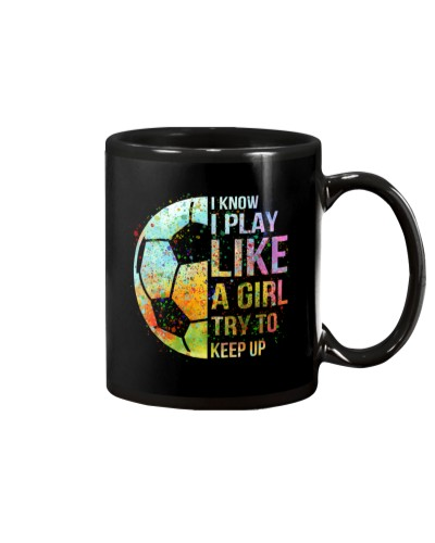 Soccer I Know I Play Like A Girl Try To Keep Up