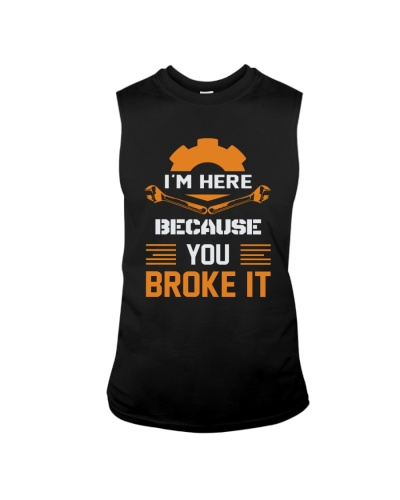 I'M HERE BECAUSE YOU BROKE IT