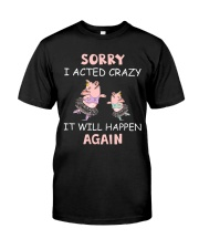 SORRY I ACTED CRAZY Classic T-Shirt front