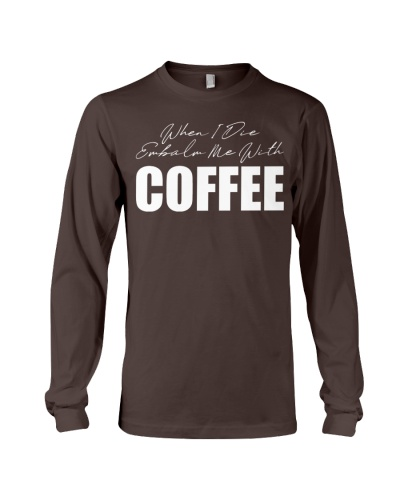When I Die Embalm Me With COFFEE