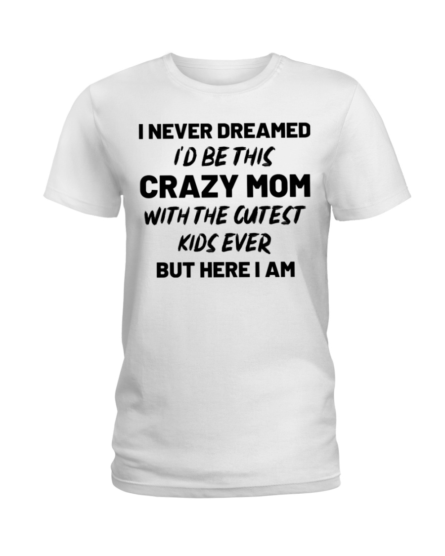 I Never Dreamed I'd Be This Crazy Mom Ladies T-Shirt