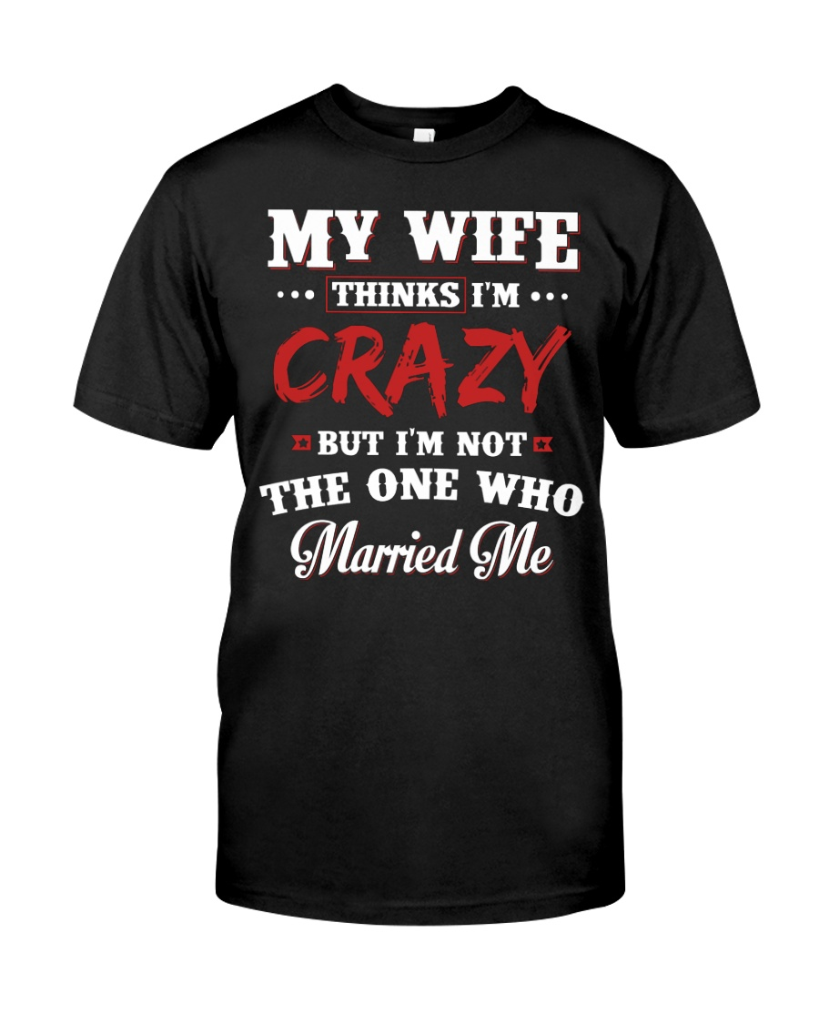 My Wife Thinks I'm Crazy Classic T-Shirt