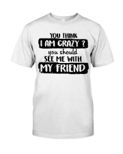 You Think I Am Crazy Classic T-Shirt thumbnail