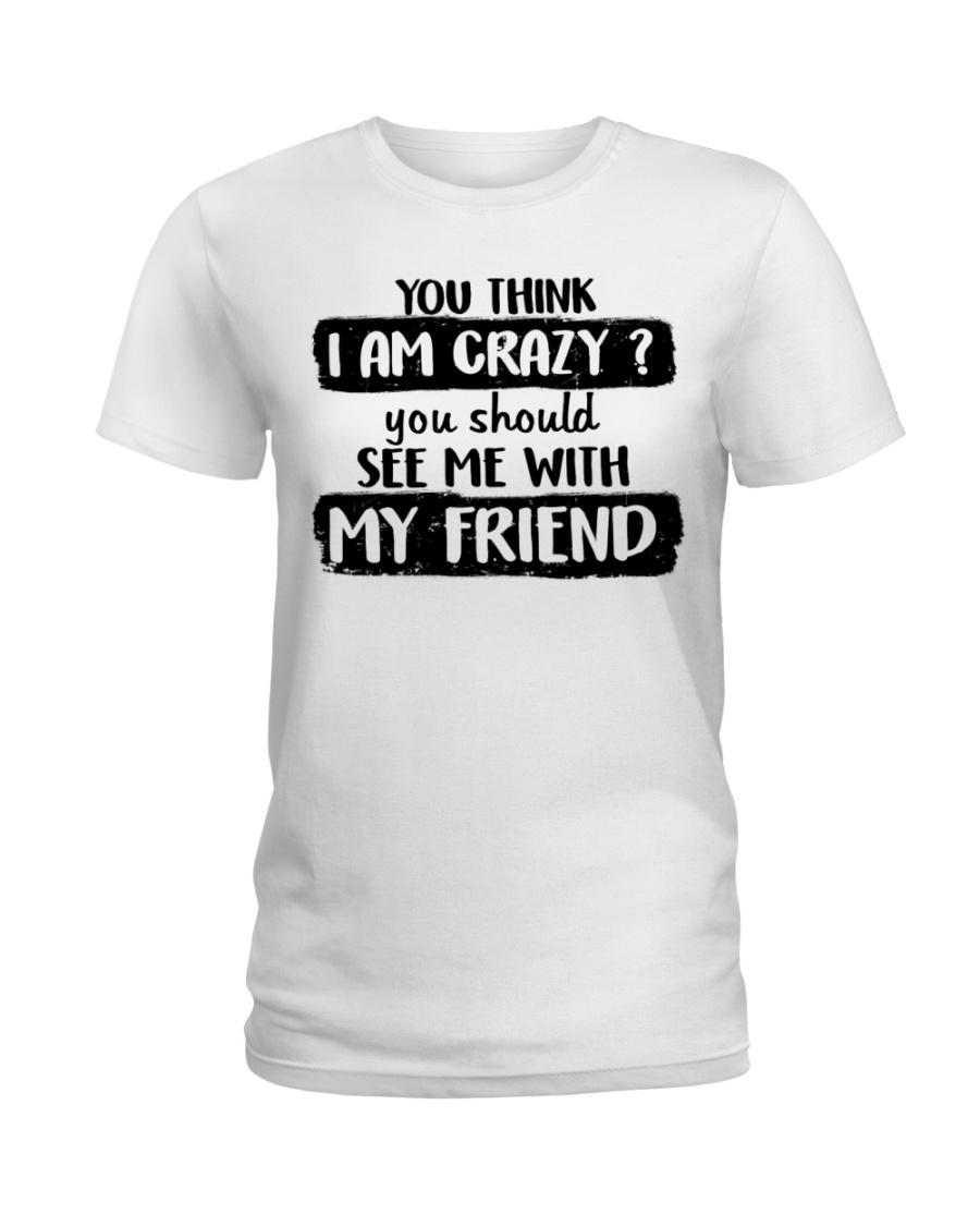 You Think I Am Crazy Ladies T-Shirt