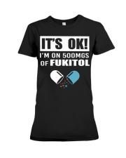 It's ok I'm on 500mgs of fukitol shirt Premium Fit Ladies Tee thumbnail
