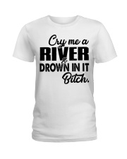 Cry me a river and drown in it bitch  Ladies T-Shirt front