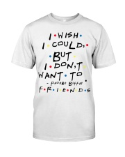 I wish i could but i don't want to friends Classic T-Shirt front