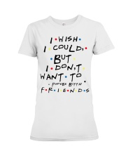 I wish i could but i don't want to friends Premium Fit Ladies Tee thumbnail