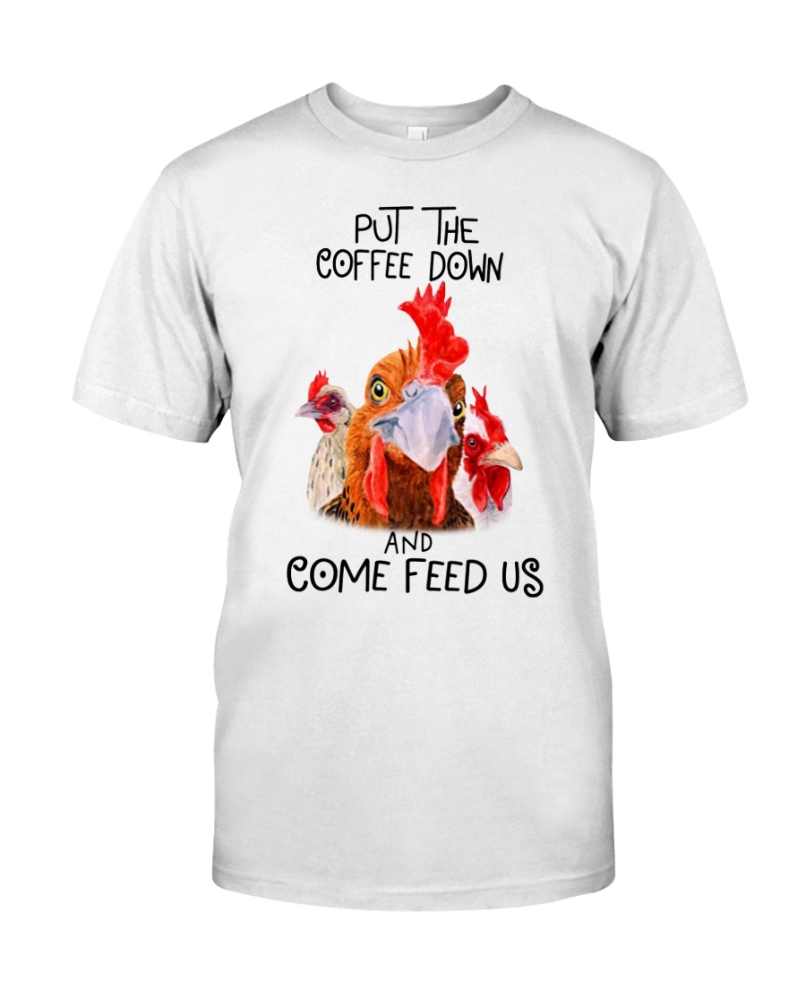 Chicken put the coffee down and come feed Classic T-Shirt