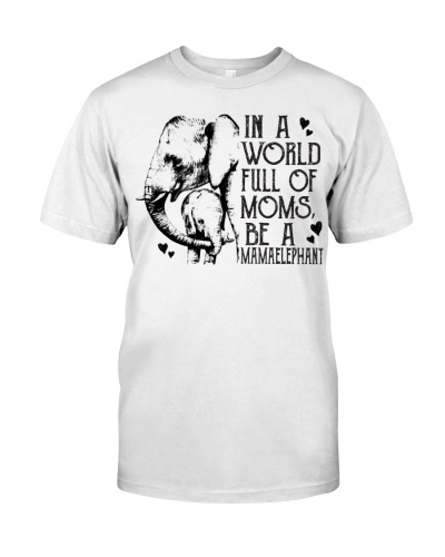 IN A WORLD FULL OF MOMS BE A MAMAELEPHANT