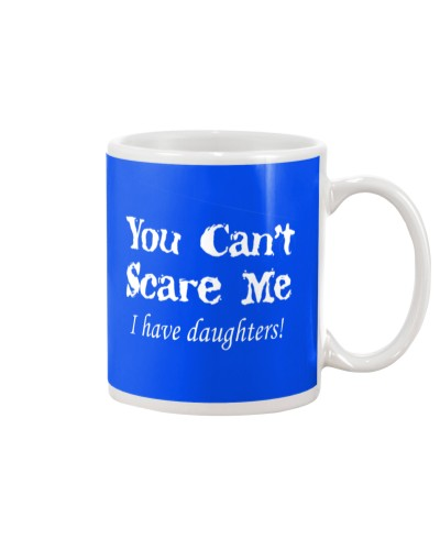 YOU CAN'T SCARE MEE I HAVE DAUGHTERS