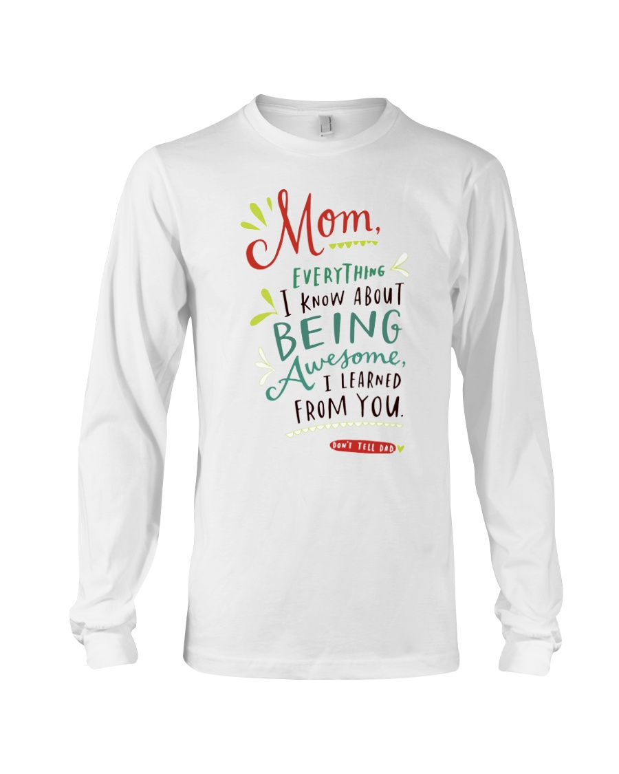 MOM EVERYTHING I KNOW ABOUT BEING AWSOME Long Sleeve Tee