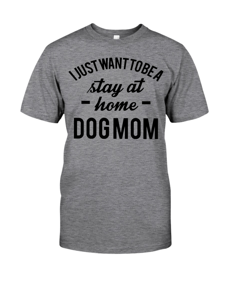 I JUST WANT TO BE A STAY AT HOME DOG MOM Classic T-Shirt