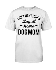 I JUST WANT TO BE A STAY AT HOME DOG MOM Classic T-Shirt thumbnail
