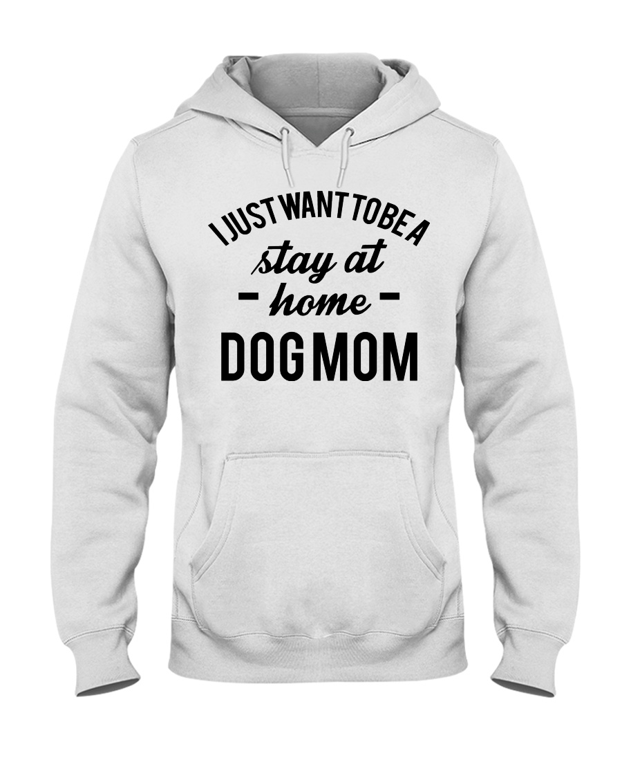 I JUST WANT TO BE A STAY AT HOME DOG MOM Hooded Sweatshirt