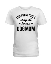 I JUST WANT TO BE A STAY AT HOME DOG MOM Ladies T-Shirt thumbnail