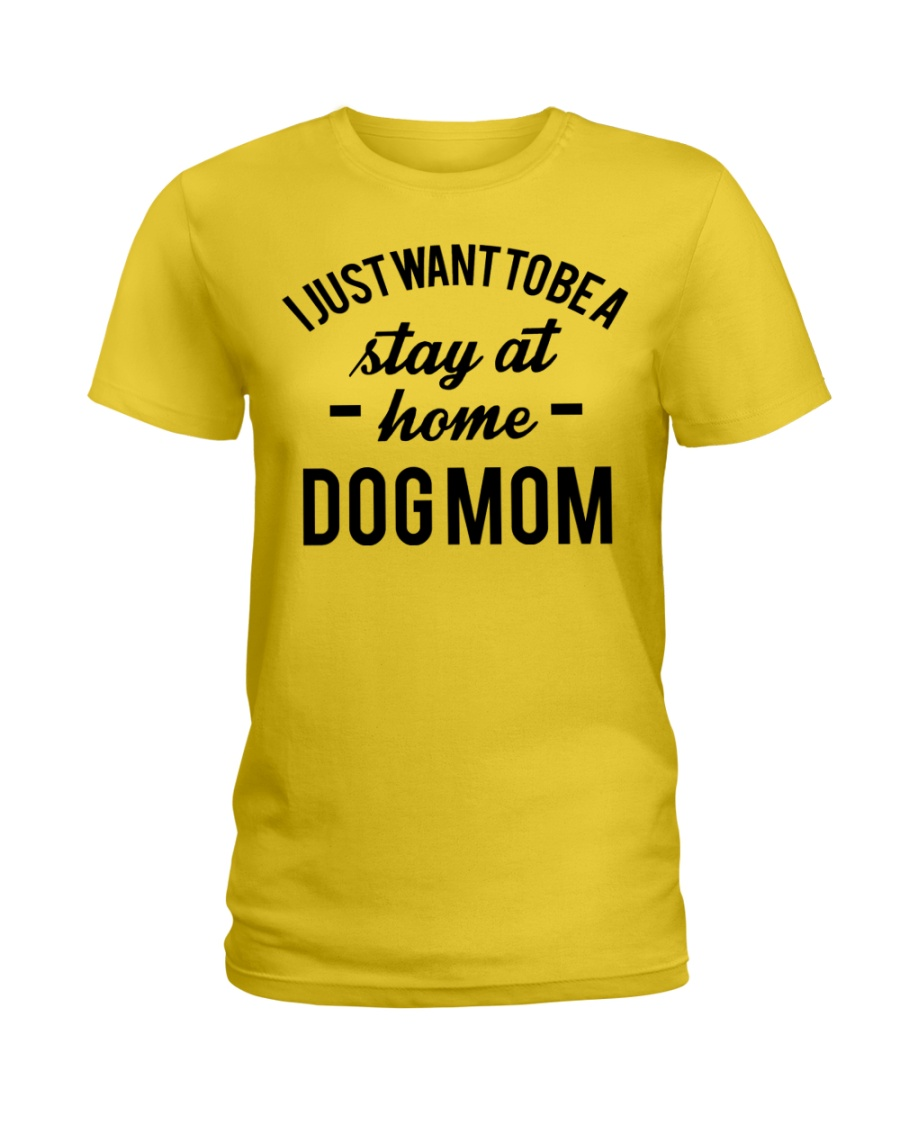 I JUST WANT TO BE A STAY AT HOME DOG MOM Ladies T-Shirt