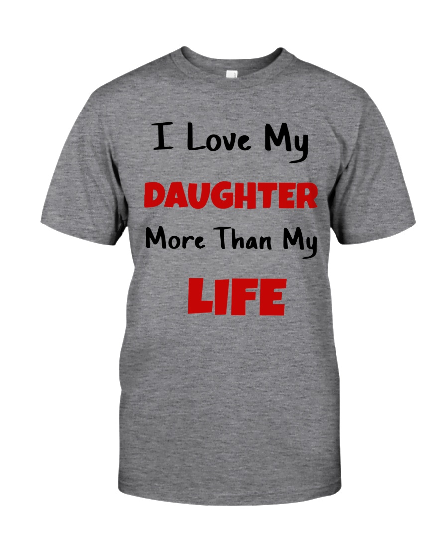 I LOVE MY DAUGHTER MORE THAN MY LIFE Classic T-Shirt