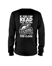 IF YOU CAN READ THIS YOU ARE FISHING TOO CLOSE Long Sleeve Tee thumbnail