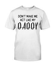 Do Not Make Me Act Like My Daddy Classic T-Shirt front
