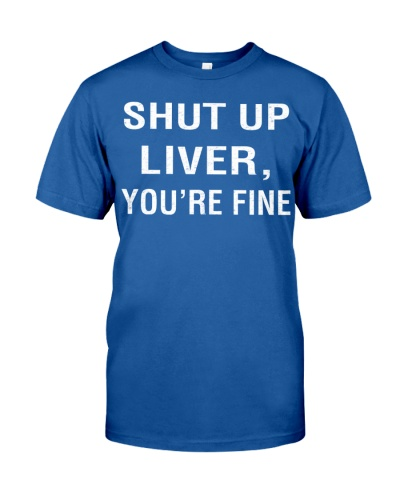 shut up liver you are fine funny shirt
