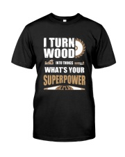 I TURN WOOD INTO THINGS WHAT'S YOUR SUPERPOWER Classic T-Shirt front