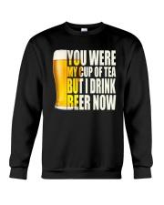 YOU WERE MY CUP OF TEA BUT I DRINK BEER NOW Crewneck Sweatshirt thumbnail