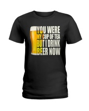 YOU WERE MY CUP OF TEA BUT I DRINK BEER NOW Ladies T-Shirt thumbnail