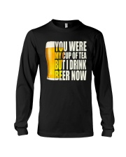 YOU WERE MY CUP OF TEA BUT I DRINK BEER NOW Long Sleeve Tee thumbnail