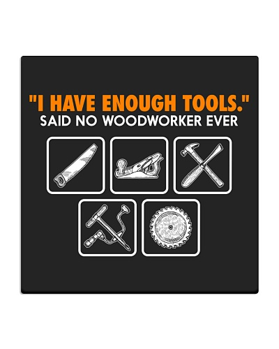 I HAVE ENOUGH TOOLS SAID NO WOODWORKER EVER