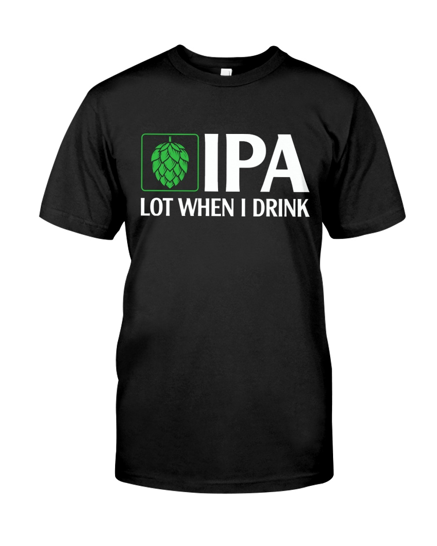 IPA LOT WHEN I DRINK Classic T-Shirt