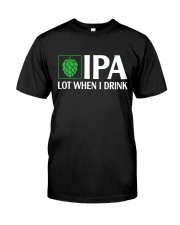 IPA LOT WHEN I DRINK Classic T-Shirt front