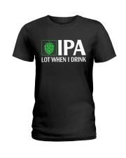 IPA LOT WHEN I DRINK Ladies T-Shirt thumbnail