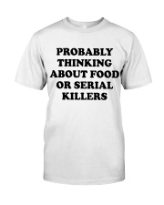 Probably thinking about food or serial killers whi Classic T-Shirt front