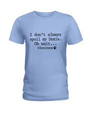 I DON'T ALWAYLS SPOIL MY DOXIE - OH WAIT Ladies T-Shirt front
