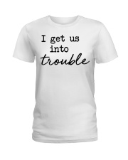 I get us into trouble Ladies T-Shirt front