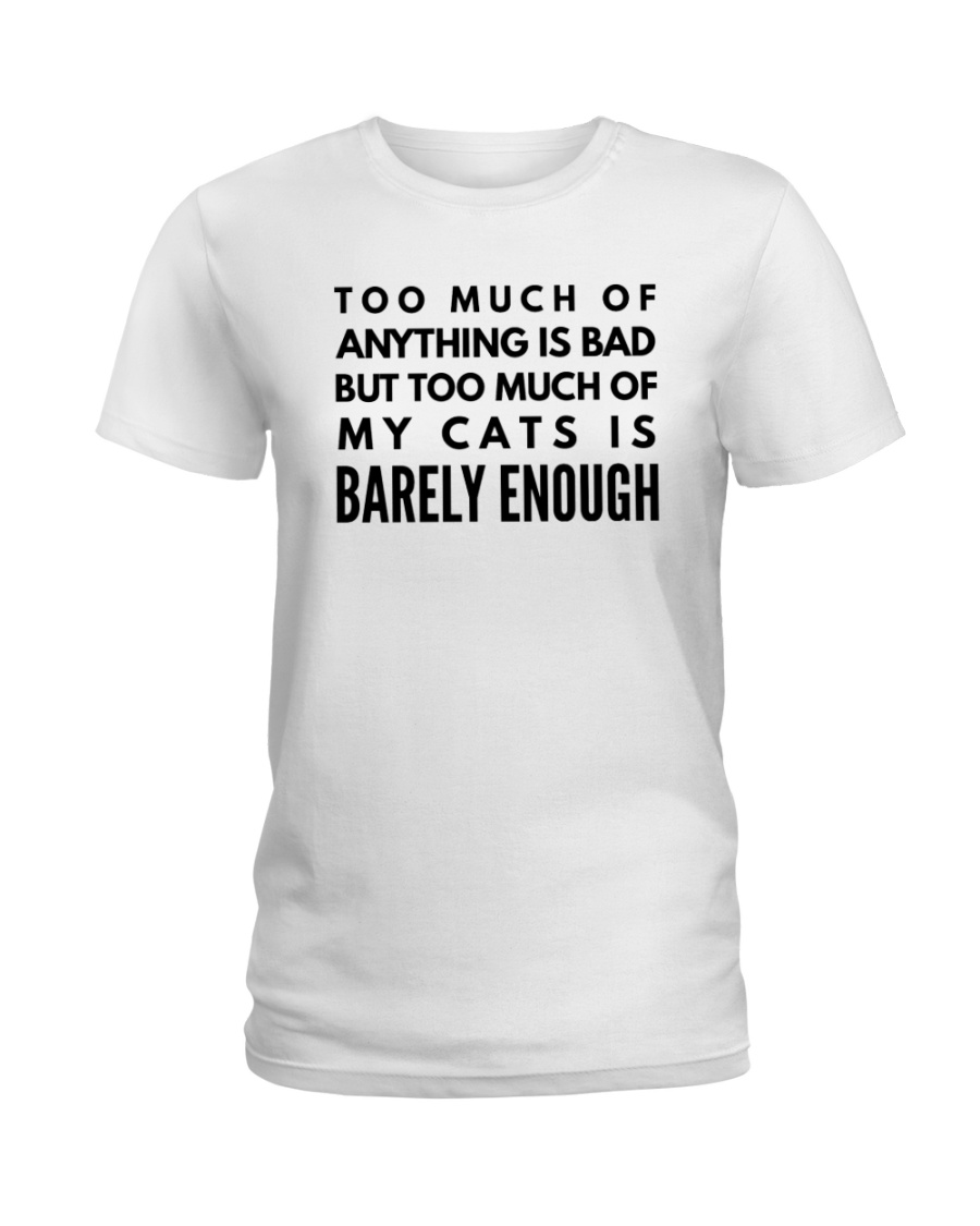 too much of anything is bad my cats barely enough Ladies T-Shirt