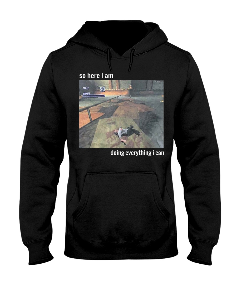 So Here I Am Doing Everything I Can T-Shirt Hooded Sweatshirt