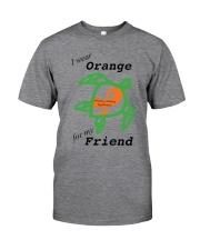I wear Orange for my Friend b Classic T-Shirt front