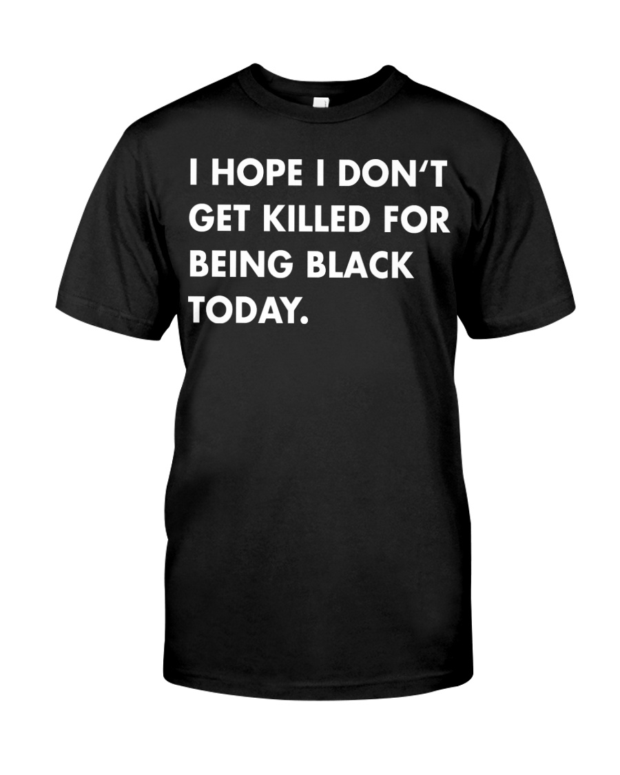I hope I don't get killed for being black t-shirt Classic T-Shirt