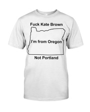 Fuck Kate Brown I'm from Oregon not Portland shirt Classic T-Shirt front