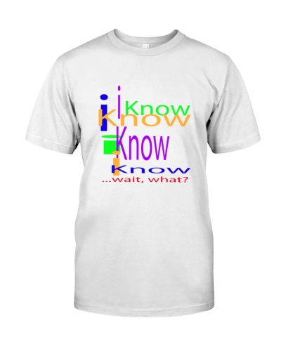 I know I know wait what person t-shirt