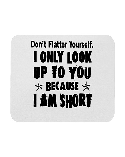 Dont Flatter yourself I only look up to you Tshirt