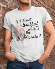 Without Ballet What The Pointe Classic T-Shirt apparel-classic-tshirt-lifestyle-26