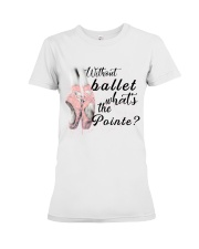 Without Ballet What The Pointe Premium Fit Ladies Tee thumbnail