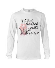 Without Ballet What The Pointe Long Sleeve Tee thumbnail